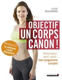 Lucile Woodward - Objectif : un corps canon ! - Alimentation, sport, santé : mon programme complet.