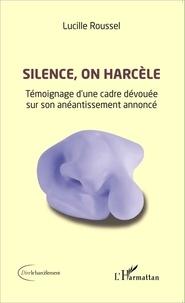 Lucille Roussel - Silence, on harcèle - Témoignage d'une cadre dévouée sur son anéantissement annoncé.