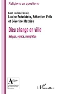 Lucine Endelstein et Sébastien Fath - Dieu change en ville - Religion, espace, immigration.