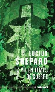 Lucius Shepard - La vie en temps de guerre.