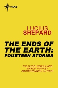 Lucius Shepard - The Ends of the Earth: Fourteen Stories.