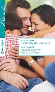 Lucy Clark et Lucy Ryder - La famille de son coeur - Sous le charme du Dr Sullivan.