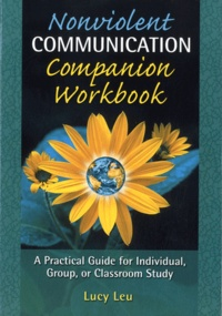 Lucy Leu - Nonviolent Communication Companion Workbook - A Practical Guide for Individual, Group or Classroom Study.