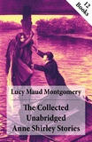Lucy Maud Montgomery - The Collected Unabridged Anne Shirley Stories: 12 Books - Anne of Green Gables, Anne of Avonlea, Anne of the Island, Anne's House of Dreams, Rainbow Valley, Rilla of Ingleside, Chronicles of Avonlea etc..