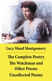 Lucy Maud Montgomery - The Complete Poetry: The Watchman and Other Poems + Uncollected Poems.