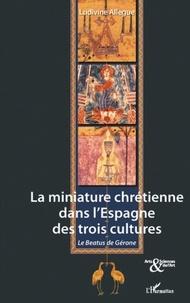 Ludivine Allegue Fuschini - La miniature chrétienne dans l'Espagne des trois cultures - Le Béatus de Gérone.