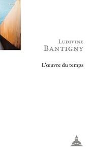 Ludivine Bantigny - L'oeuvre du temps - Mémoire, histoire, engagement.