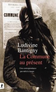Ludivine Bantigny - La Commune au présent - Une correspondance par-delà le temps.