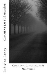 Ludivine Lanoy - Comment j'ai tué ma mère.