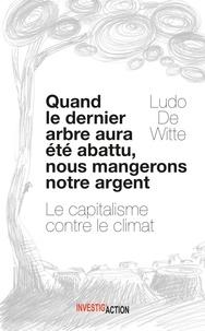 Ludo De Witte - Quand le dernier arbre sera abattu, nous mangerons notre argent.
