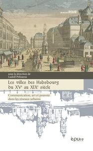 Ludolf Pelizaeus - Les villes des Habsbourg du XVe au XIXe siècle - Communication, art et pouvoir dans les réseaux urbains.