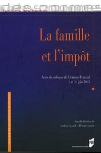 Ludovic Ayrault et Florent Garnier - La famille et l'impôt - Actes du colloque de Clermont-Ferrand, 9 et 10 juin 2005.