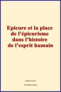 Ludovic Carrau et Jean-Marie Guyau - Epicure et la place de l'épicurisme dans l'histoire de l'esprit humain.