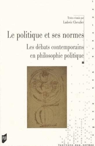 Ludovic Chevalier - La politique et ses normes - Le débat contemporain en philosophie politique.
