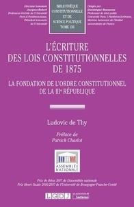 Ludovic de Thy - L'écriture des lois constitutionnelles de 1875 - La fondation de l'ordre constitutionnel de la IIIe République.