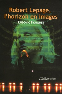 Ludovic Fouquet - Robert Lepage, l'horizon en images.