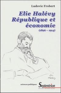 Ludovic Frobert - Elie Halévy, République et économie (1896-1914).