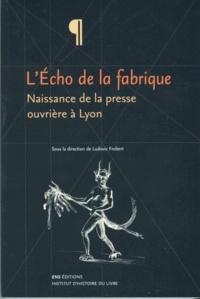Ludovic Frobert - L'Echo de la fabrique - Naissance de la presse ouvrière à Lyon, 1831-1834.