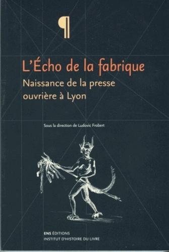 L'Echo de la fabrique. Naissance de la presse ouvrière à Lyon, 1831-1834