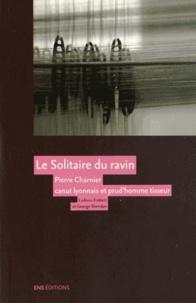 Ludovic Frobert et George Sheridan - Le Solitaire du ravin - Pierre Charnier (1797-1857) canut lyonnais et prud'homme tisseur.