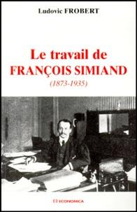 Ludovic Frobert - Le travail de François Simiand, 1873-1935.