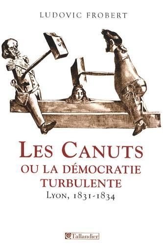 Ludovic Frobert - Les canuts, ou la démocratie turbulente - Lyon 1831-1834.