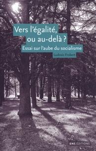 Ludovic Frobert - Vers l'égalité ou au-delà ? - Essai sur l'aube du socialisme.