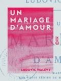 Ludovic Halévy - Un mariage d'amour.