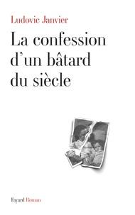 Ludovic Janvier - La confession d'un bâtard du siècle.