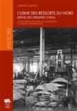 Ludovic Laloux - L'usine des ressorts du Nord depuis ses origines (1856) - Une entreprise métallurgique douaisienne à vocation internationale.