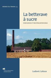 Ludovic Laloux - La betterave à sucre : essor agricole et industrialisation rurale - Réalités françaises et perspectives internationales : de Marggraf à Berlin (1747) à la conférence de Londres (1937).