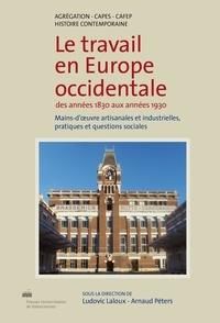 Ludovic Laloux et Arnaud Péters - Le travail en Europe occidentale des années 1830 aux années 1930 - Mains-d'œuvre artisanales et industrielles, pratiques et questions sociales.