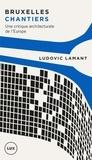 Ludovic Lamant - Bruxelles chantiers - Une critique architecturale de l'Europe.