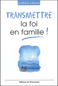 Ludovic Lécuru - Transmettre la foi en famille !.