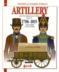 Ludovic Letrun et Jean-Marie Mongin - French Artillery and the Gribeauval System, 1786-1815 - Volume 3, The Pontoneers, the Bridge Teams, Siege Artillery, Stronghold and Coastal Artillery, Coastal Gunners, Permanent Gunners, Veterans, the Team Trains and Regimental Artillery.