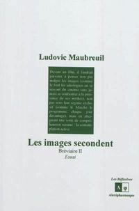 Ludovic Maubreuil - Bréviaire - Tome 2, Les images secondent : essai.