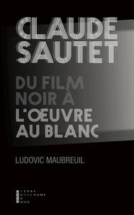 Ludovic Maubreuil - Claude Sautet, du film noir à l'oeuvre au blanc.
