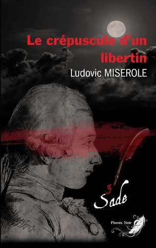 Ludovic Miserole - Les crimes du marquis de Sade Tome 3 : Le crépuscule d'un libertin.