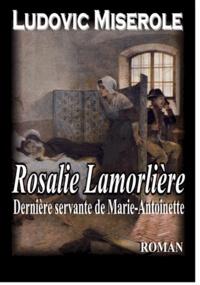 Ludovic Miserole - Rosalie Lamorlière - Le dernière servante de Marie-Antoinette.
