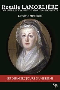 Ludovic Miserole - Rosalie Lamorlière - La dernière servante de Marie-Antoinette.