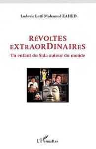 Ludovic-Mohamed Zahed - Révoltes extraordinaires - Un enfant du Sida autour du monde.
