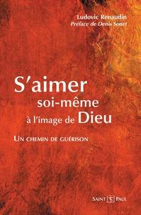 Ludovic Renaudin - S'aimer soi-même à l'image de Dieu - Un chemin de guérison.