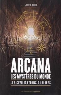 Ludovic Richer - Arcana, Les mystères du monde - Les civilisations oubliées.
