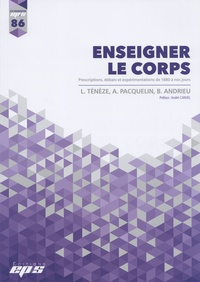 Ludovic Tenèze et Agnès Pacquelin - Enseigner le corps - Prescriptions, débats et expérimentations de 1880 à nos jours.