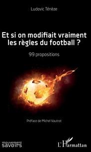 Ludovic Tenèze - Et si on modifiait vraiment les règles du football ? - 99 propositions.