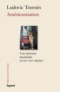 Ludovic Tournès - Américanisation - Une histoire mondiale XVIIIe-XXIe siècles.