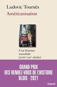 Ludovic Tournès - Américanisation - Une histoire mondiale (XVIIIe-XXIe siècles).