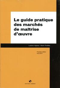 Ludovic Vigreux et Kévin Thuilliez - Le guide pratique des marchés de maîtrise d'oeuvre.
