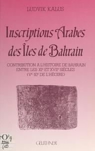 Ludvik Kalus et  Mission archéologique français - Inscriptions arabes des îles de Bahrain - Contribution à l'histoire de Bahrain entre les XIe et XVIIe siècles (Ve-XIe de l'Hégire).