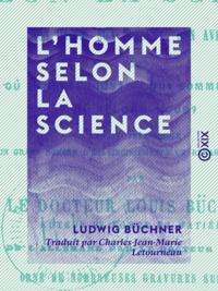Ludwig Büchner et Charles-Jean-Marie Letourneau - L'Homme selon la science - Son passé, son présent, son avenir.